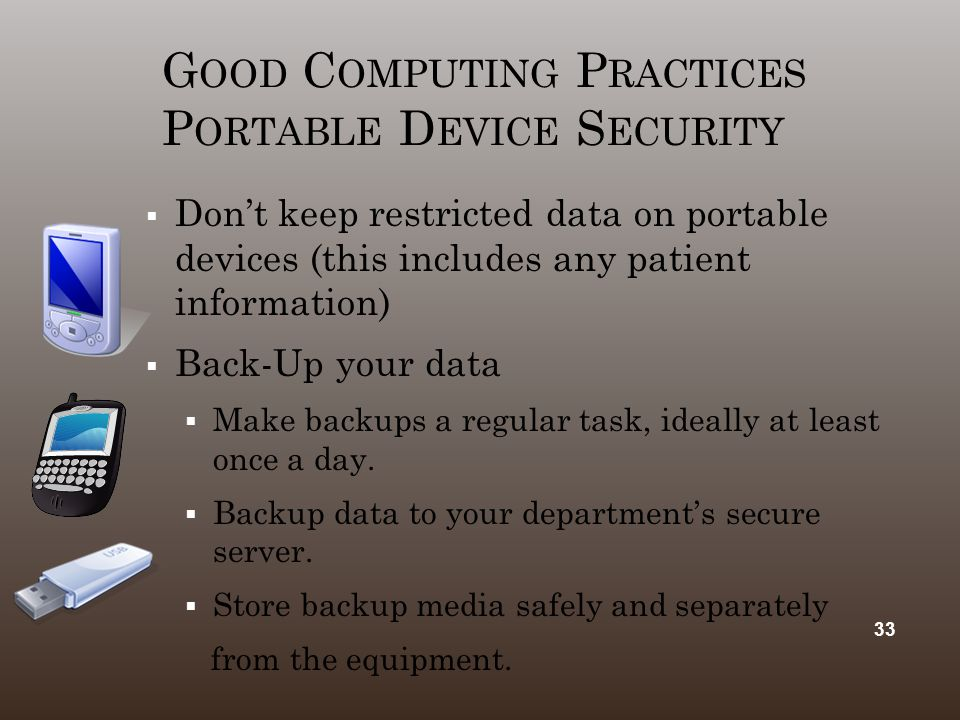 G OOD C OMPUTING P RACTICES P ORTABLE D EVICE S ECURITY  Don't keep restricted data on portable devices (this includes any patient information)  Bac