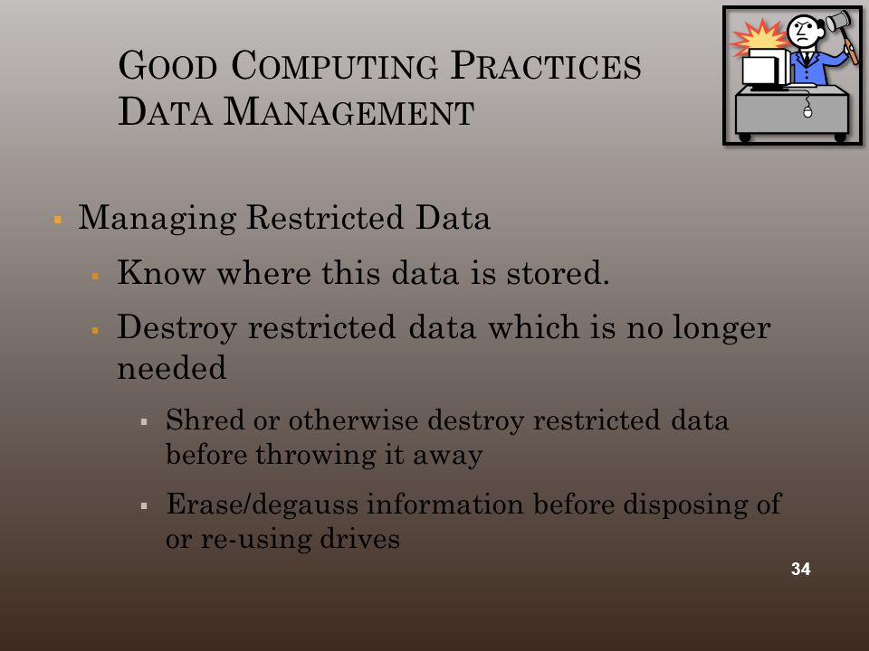 G OOD C OMPUTING P RACTICES D ATA M ANAGEMENT  Managing Restricted Data  Know where this data is stored.