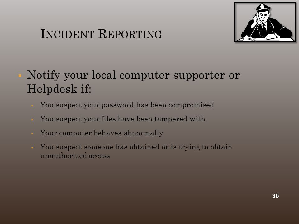 I NCIDENT R EPORTING  Notify your local computer supporter or Helpdesk if:  You suspect your password has been compromised  You suspect your files