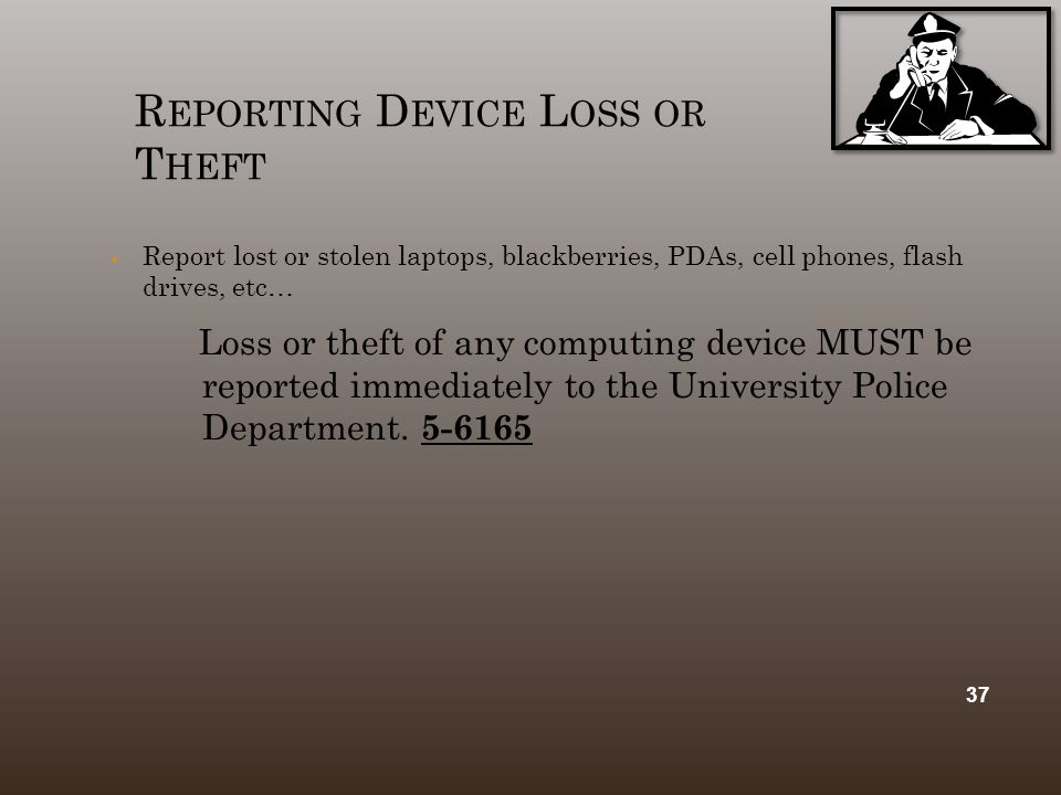 R EPORTING D EVICE L OSS OR T HEFT  Report lost or stolen laptops, blackberries, PDAs, cell phones, flash drives, etc… Loss or theft of any computing device MUST be reported immediately to the University Police Department.