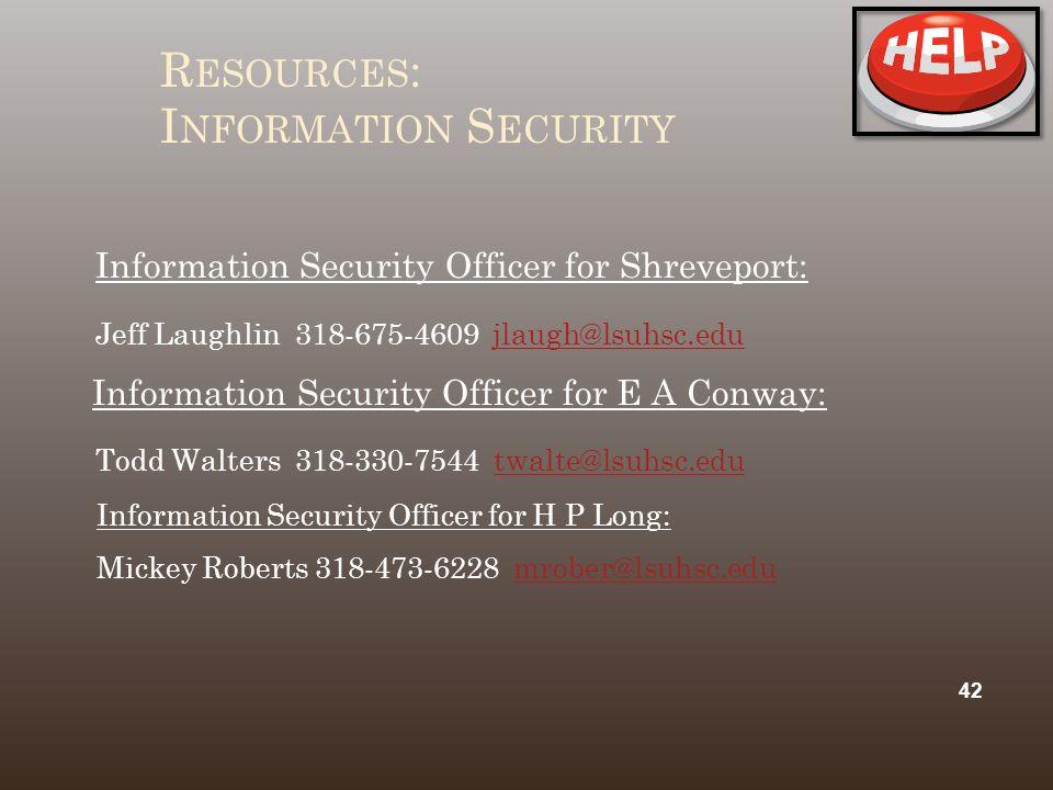 R ESOURCES : I NFORMATION S ECURITY Information Security Officer for Shreveport: Jeff Laughlin 318-675-4609 jlaugh@lsuhsc.edujlaugh@lsuhsc.edu Information Security Officer for E A Conway: Todd Walters 318-330-7544 twalte@lsuhsc.edutwalte@lsuhsc.edu Information Security Officer for H P Long: Mickey Roberts 318-473-6228 mrober@lsuhsc.edumrober@lsuhsc.edu 42