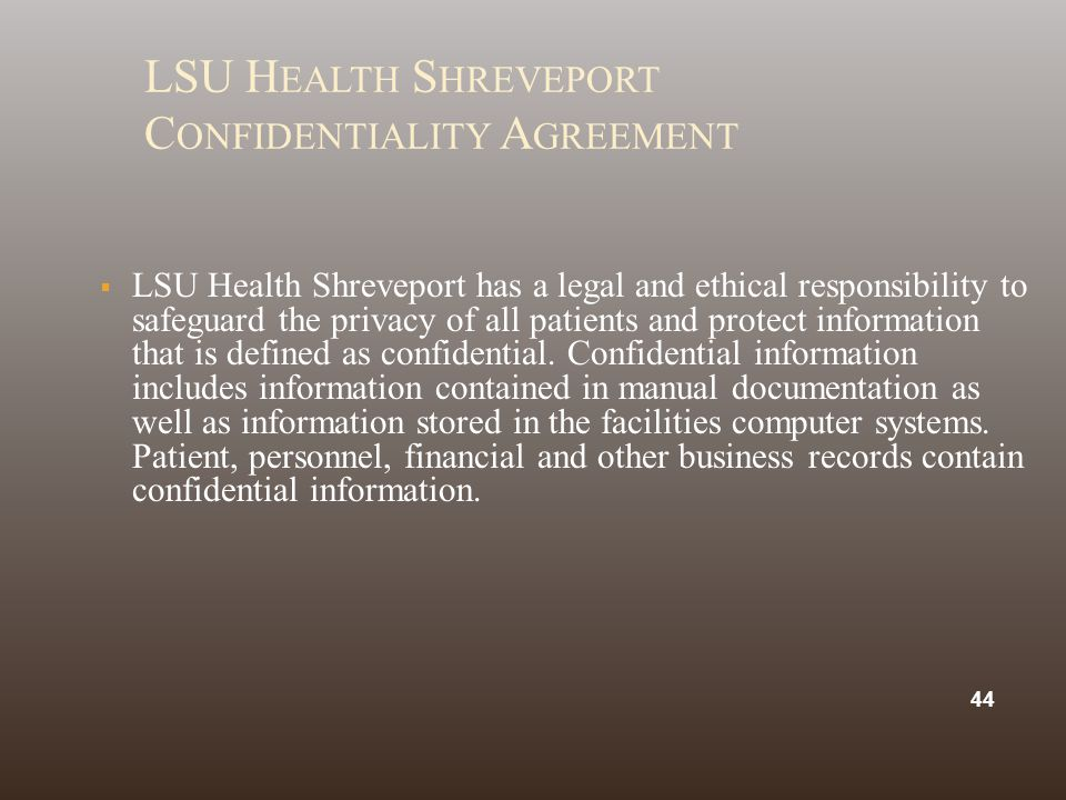 LSU H EALTH S HREVEPORT C ONFIDENTIALITY A GREEMENT  LSU Health Shreveport has a legal and ethical responsibility to safeguard the privacy of all patients and protect information that is defined as confidential.