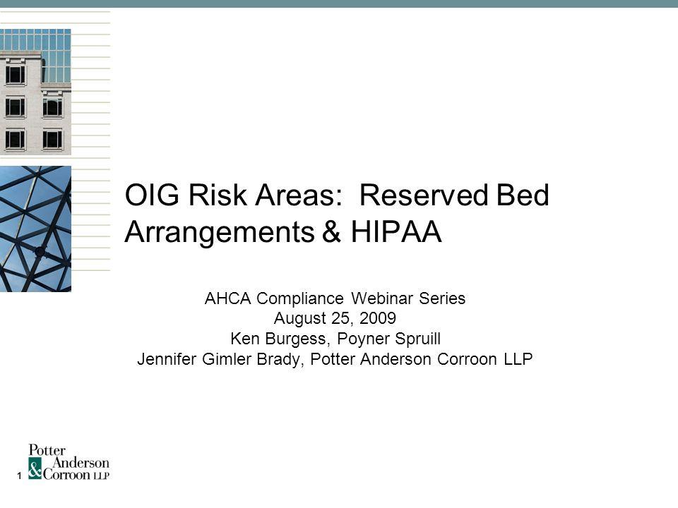 1 OIG Risk Areas: Reserved Bed Arrangements & HIPAA AHCA Compliance Webinar Series August 25, 2009 Ken Burgess, Poyner Spruill Jennifer Gimler Brady, Potter Anderson Corroon LLP