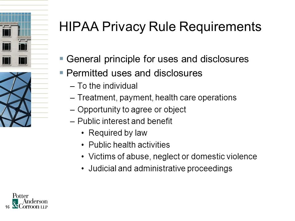 16 HIPAA Privacy Rule Requirements  General principle for uses and disclosures  Permitted uses and disclosures –To the individual –Treatment, payment, health care operations –Opportunity to agree or object –Public interest and benefit Required by law Public health activities Victims of abuse, neglect or domestic violence Judicial and administrative proceedings