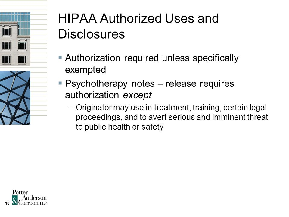 18 HIPAA Authorized Uses and Disclosures  Authorization required unless specifically exempted  Psychotherapy notes – release requires authorization except –Originator may use in treatment, training, certain legal proceedings, and to avert serious and imminent threat to public health or safety