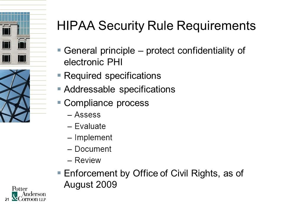 21 HIPAA Security Rule Requirements  General principle – protect confidentiality of electronic PHI  Required specifications  Addressable specifications  Compliance process –Assess –Evaluate –Implement –Document –Review  Enforcement by Office of Civil Rights, as of August 2009