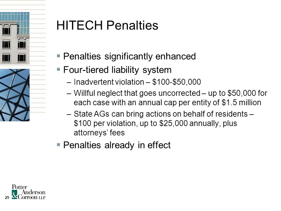 29 HITECH Penalties  Penalties significantly enhanced  Four-tiered liability system –Inadvertent violation – $100-$50,000 –Willful neglect that goes uncorrected – up to $50,000 for each case with an annual cap per entity of $1.5 million –State AGs can bring actions on behalf of residents – $100 per violation, up to $25,000 annually, plus attorneys' fees  Penalties already in effect