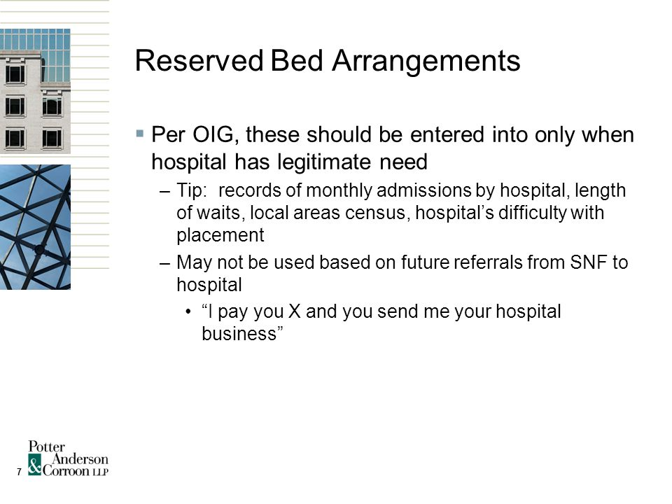 7 Reserved Bed Arrangements  Per OIG, these should be entered into only when hospital has legitimate need –Tip: records of monthly admissions by hospital, length of waits, local areas census, hospital's difficulty with placement –May not be used based on future referrals from SNF to hospital I pay you X and you send me your hospital business