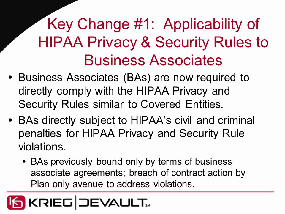Key Change #1: Applicability of HIPAA Privacy & Security Rules to Business Associates  Business Associates (BAs) are now required to directly comply