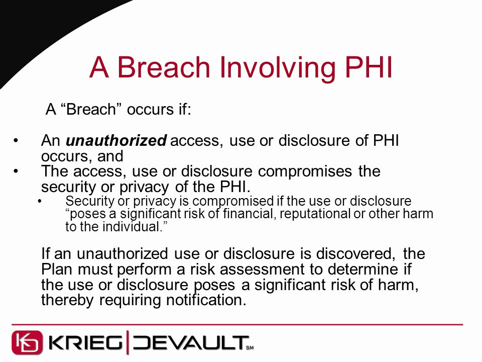 "A Breach Involving PHI A ""Breach"" occurs if: An unauthorized access, use or disclosure of PHI occurs, and The access, use or disclosure compromises th"
