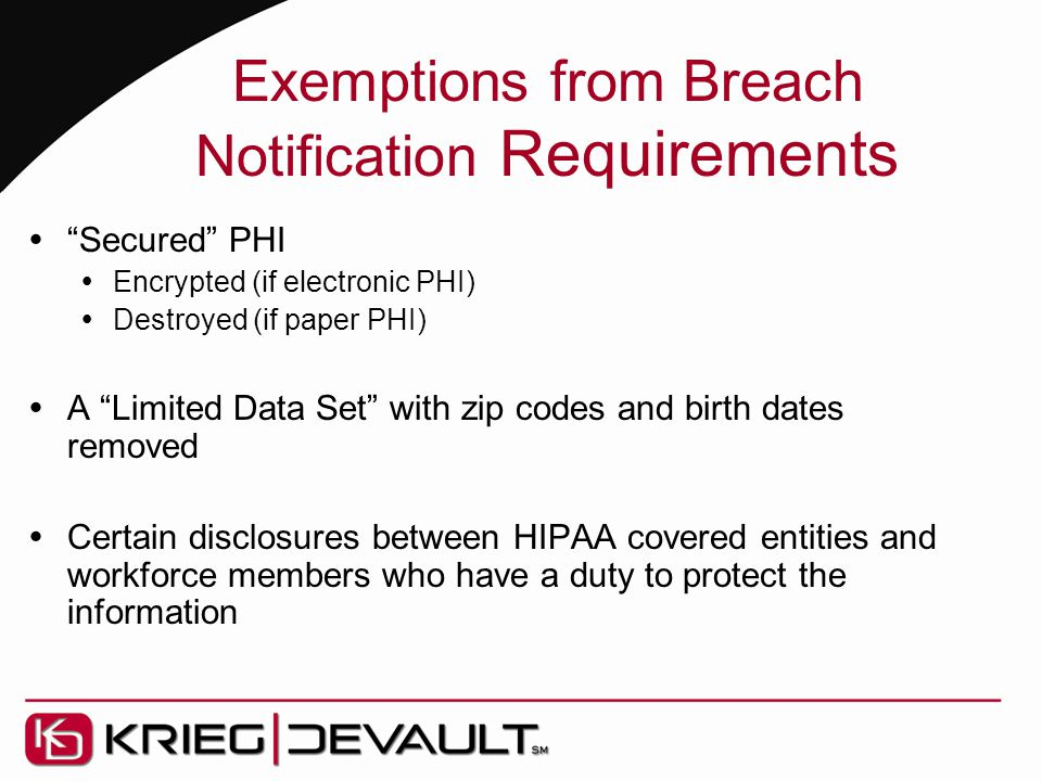 "Exemptions from Breach Notification Requirements  ""Secured"" PHI  Encrypted (if electronic PHI)  Destroyed (if paper PHI)  A ""Limited Data Set"" wit"