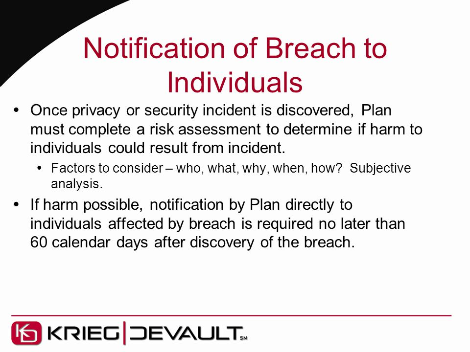 Notification of Breach to Individuals  Once privacy or security incident is discovered, Plan must complete a risk assessment to determine if harm to individuals could result from incident.
