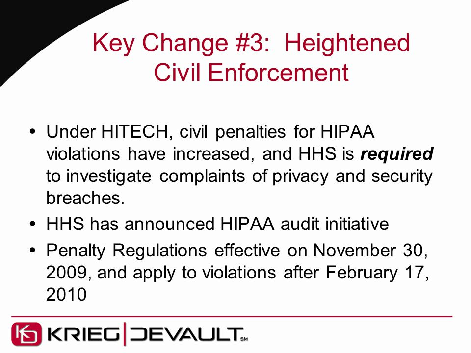 Key Change #3: Heightened Civil Enforcement  Under HITECH, civil penalties for HIPAA violations have increased, and HHS is required to investigate complaints of privacy and security breaches.