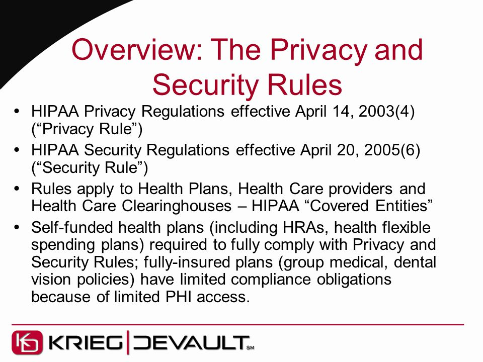 Overview: The Privacy and Security Rules  HIPAA Privacy Regulations effective April 14, 2003(4) ( Privacy Rule )  HIPAA Security Regulations effective April 20, 2005(6) ( Security Rule )  Rules apply to Health Plans, Health Care providers and Health Care Clearinghouses – HIPAA Covered Entities  Self-funded health plans (including HRAs, health flexible spending plans) required to fully comply with Privacy and Security Rules; fully-insured plans (group medical, dental vision policies) have limited compliance obligations because of limited PHI access.
