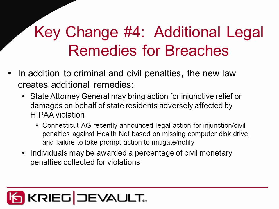 Key Change #4: Additional Legal Remedies for Breaches  In addition to criminal and civil penalties, the new law creates additional remedies:  State Attorney General may bring action for injunctive relief or damages on behalf of state residents adversely affected by HIPAA violation  Connecticut AG recently announced legal action for injunction/civil penalties against Health Net based on missing computer disk drive, and failure to take prompt action to mitigate/notify  Individuals may be awarded a percentage of civil monetary penalties collected for violations