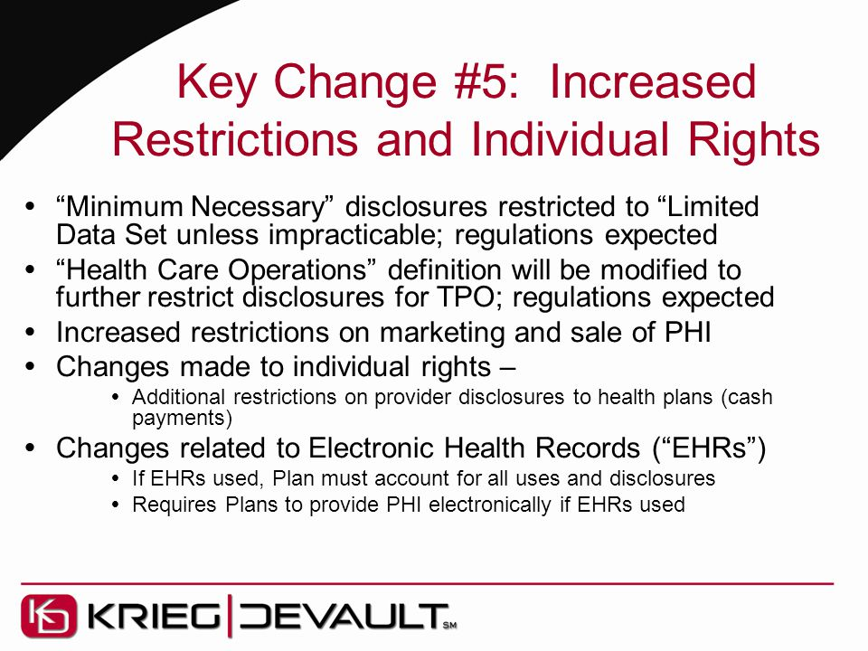 Key Change #5: Increased Restrictions and Individual Rights  Minimum Necessary disclosures restricted to Limited Data Set unless impracticable; regulations expected  Health Care Operations definition will be modified to further restrict disclosures for TPO; regulations expected  Increased restrictions on marketing and sale of PHI  Changes made to individual rights –  Additional restrictions on provider disclosures to health plans (cash payments)  Changes related to Electronic Health Records ( EHRs )  If EHRs used, Plan must account for all uses and disclosures  Requires Plans to provide PHI electronically if EHRs used