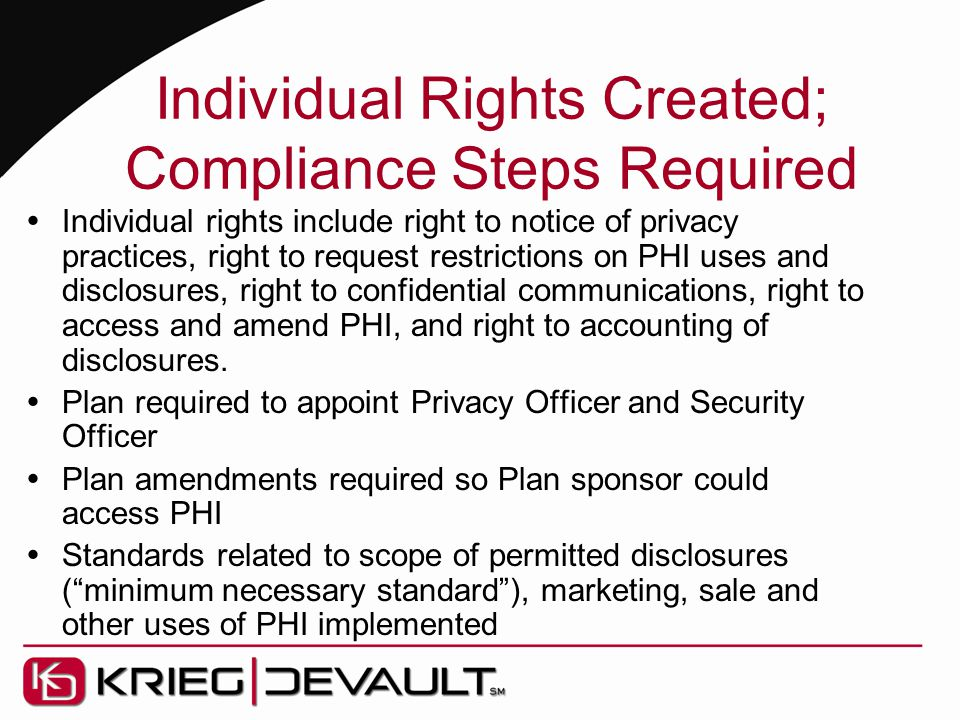 Individual Rights Created; Compliance Steps Required  Individual rights include right to notice of privacy practices, right to request restrictions on PHI uses and disclosures, right to confidential communications, right to access and amend PHI, and right to accounting of disclosures.