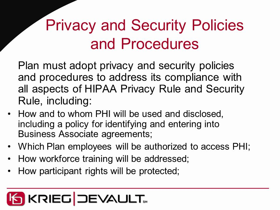 Privacy and Security Policies and Procedures Plan must adopt privacy and security policies and procedures to address its compliance with all aspects of HIPAA Privacy Rule and Security Rule, including: How and to whom PHI will be used and disclosed, including a policy for identifying and entering into Business Associate agreements; Which Plan employees will be authorized to access PHI; How workforce training will be addressed; How participant rights will be protected;