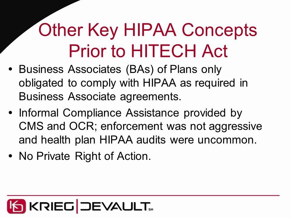 Other Key HIPAA Concepts Prior to HITECH Act  Business Associates (BAs) of Plans only obligated to comply with HIPAA as required in Business Associate agreements.