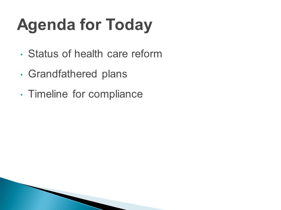 Status of health care reform Grandfathered plans Timeline for compliance Agenda for Today