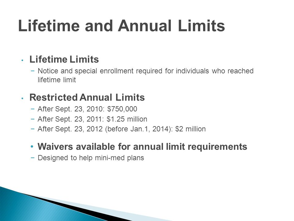Lifetime and Annual Limits Lifetime Limits – Notice and special enrollment required for individuals who reached lifetime limit Restricted Annual Limits – After Sept.