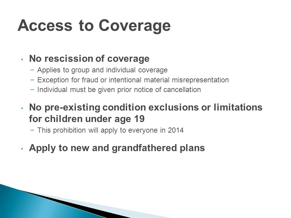 Access to Coverage No rescission of coverage – Applies to group and individual coverage – Exception for fraud or intentional material misrepresentation – Individual must be given prior notice of cancellation No pre-existing condition exclusions or limitations for children under age 19 – This prohibition will apply to everyone in 2014 Apply to new and grandfathered plans