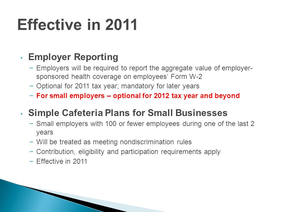 Effective in 2011 Employer Reporting – Employers will be required to report the aggregate value of employer- sponsored health coverage on employees' Form W-2 – Optional for 2011 tax year; mandatory for later years – For small employers – optional for 2012 tax year and beyond Simple Cafeteria Plans for Small Businesses – Small employers with 100 or fewer employees during one of the last 2 years – Will be treated as meeting nondiscrimination rules – Contribution, eligibility and participation requirements apply – Effective in 2011