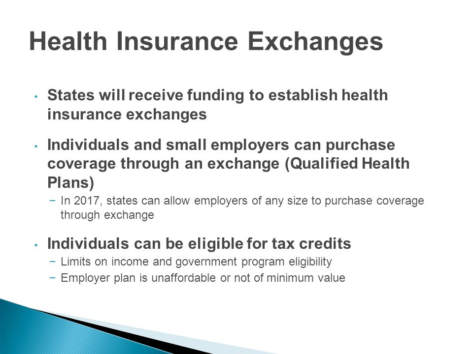 Health Insurance Exchanges States will receive funding to establish health insurance exchanges Individuals and small employers can purchase coverage through an exchange (Qualified Health Plans) – In 2017, states can allow employers of any size to purchase coverage through exchange Individuals can be eligible for tax credits – Limits on income and government program eligibility – Employer plan is unaffordable or not of minimum value