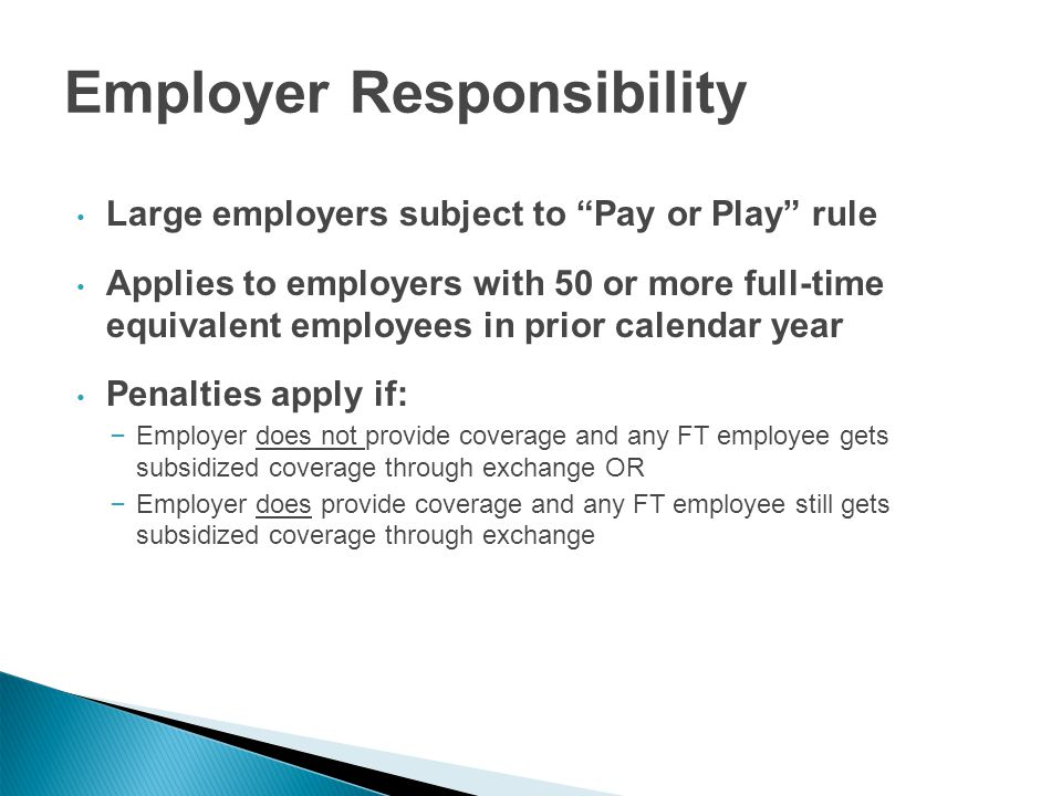 Employer Responsibility Large employers subject to Pay or Play rule Applies to employers with 50 or more full-time equivalent employees in prior calendar year Penalties apply if: – Employer does not provide coverage and any FT employee gets subsidized coverage through exchange OR – Employer does provide coverage and any FT employee still gets subsidized coverage through exchange