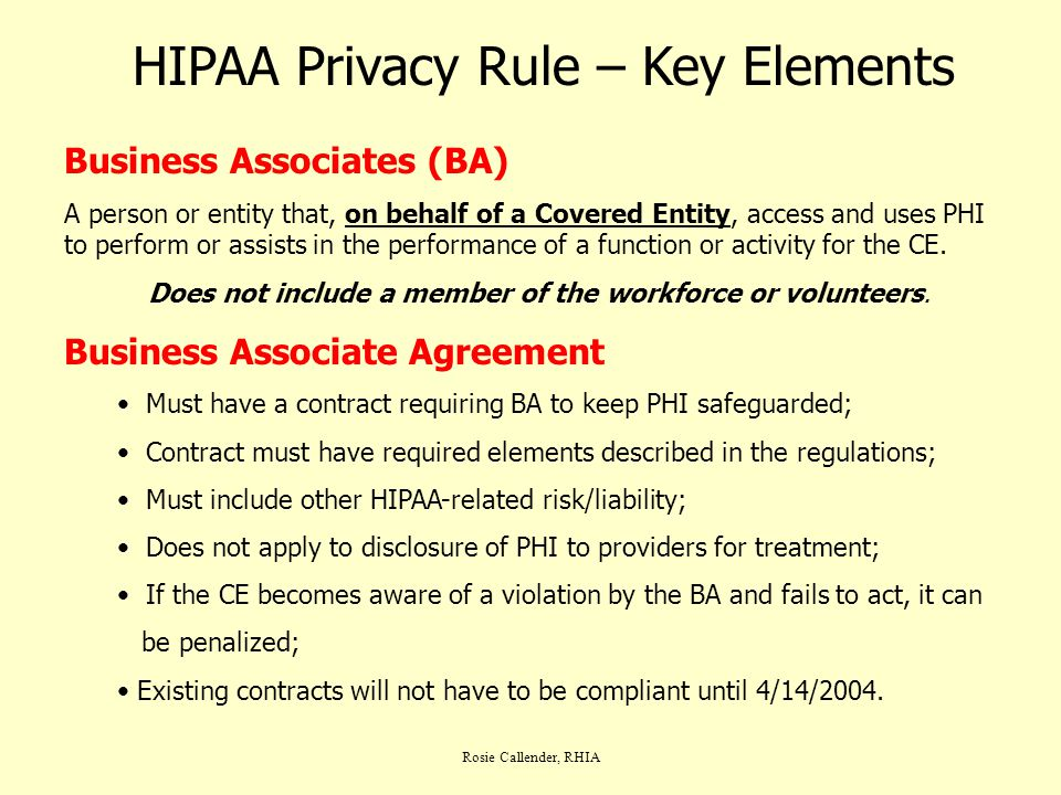 Rosie Callender, RHIA HIPAA Privacy Rule – Key Elements Business Associates (BA) A person or entity that, on behalf of a Covered Entity, access and us