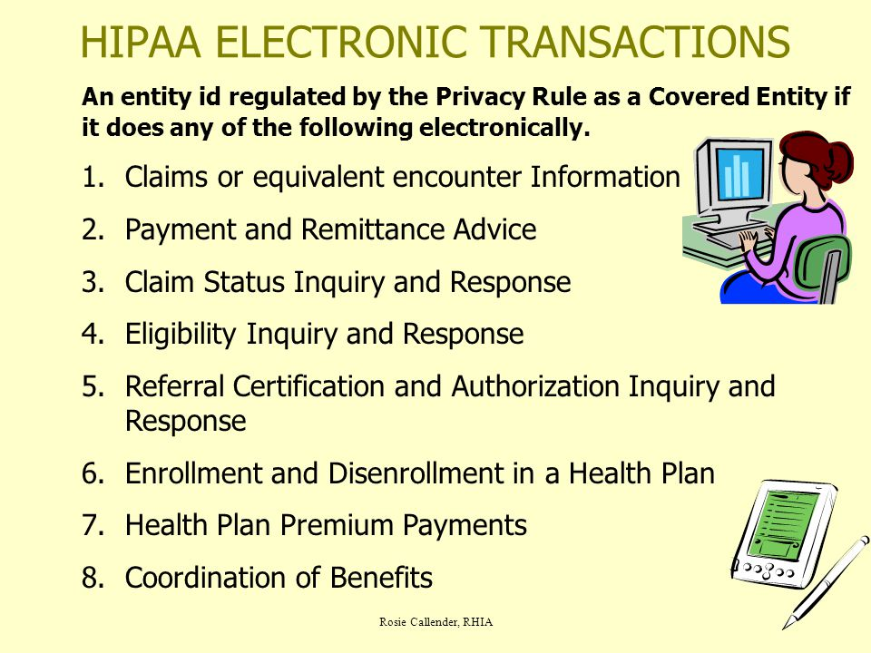 Rosie Callender, RHIA HIPAA ELECTRONIC TRANSACTIONS An entity id regulated by the Privacy Rule as a Covered Entity if it does any of the following ele