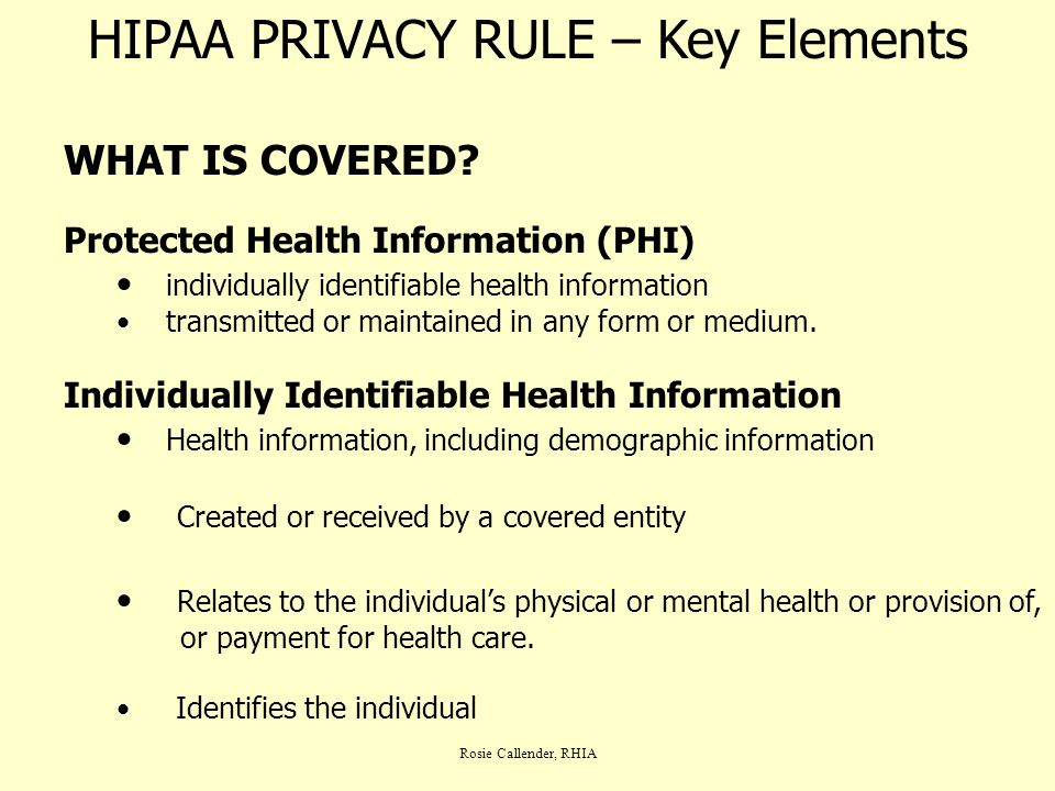 Rosie Callender, RHIA HIPAA PRIVACY RULE – Key Elements WHAT IS COVERED? Protected Health Information (PHI) individually identifiable health informati
