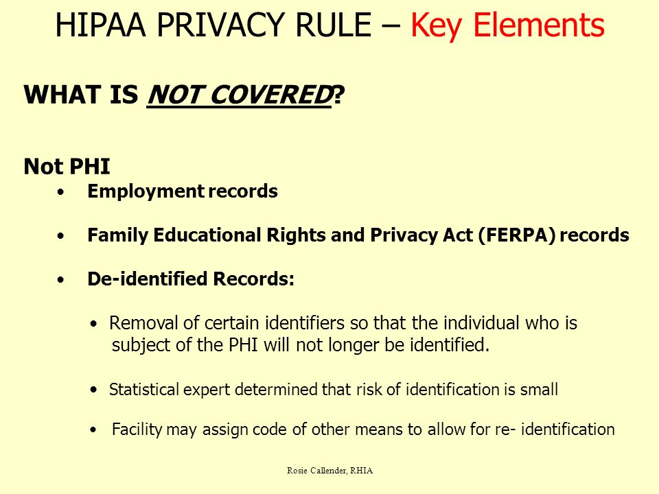Rosie Callender, RHIA HIPAA PRIVACY RULE – Key Elements WHAT IS NOT COVERED? Not PHI Employment records Family Educational Rights and Privacy Act (FER