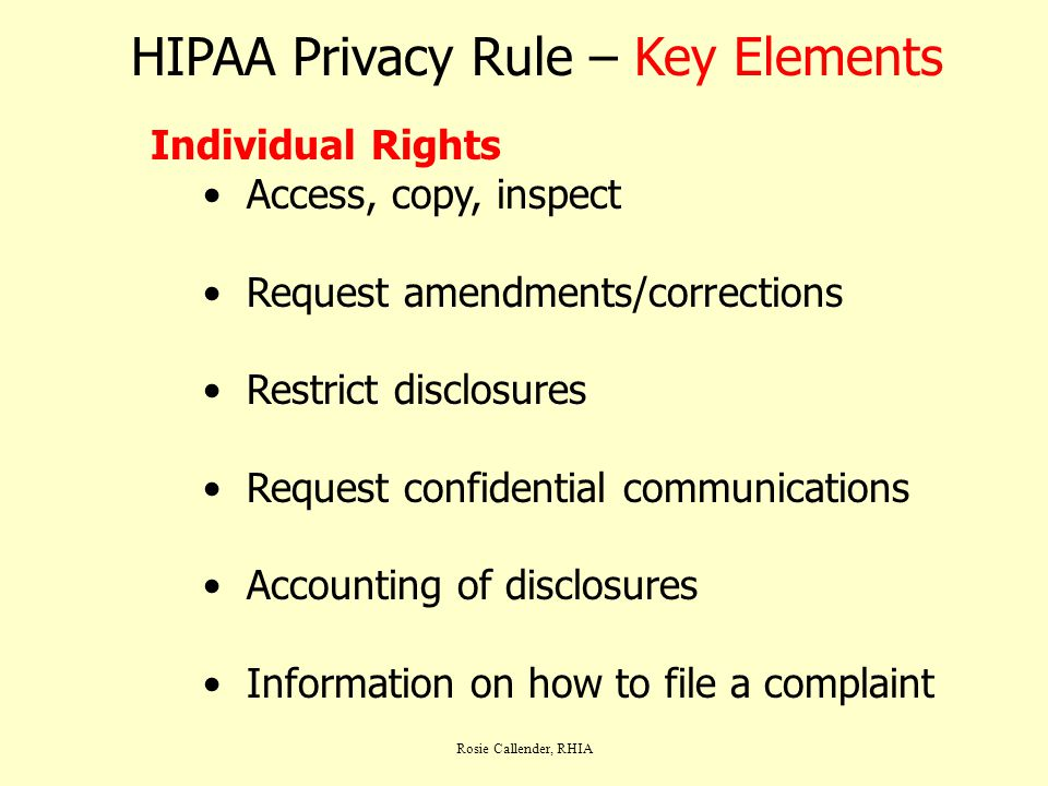 Rosie Callender, RHIA HIPAA Privacy Rule – Key Elements Individual Rights Access, copy, inspect Request amendments/corrections Restrict disclosures Re