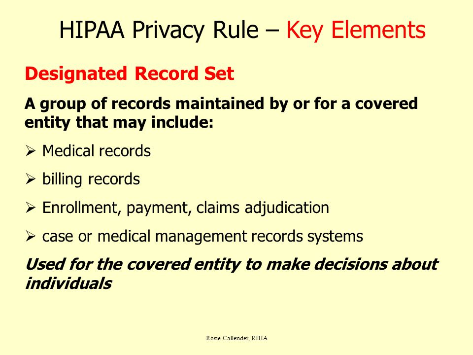 Rosie Callender, RHIA HIPAA Privacy Rule – Key Elements Designated Record Set A group of records maintained by or for a covered entity that may includ