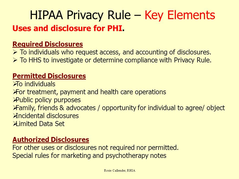 Rosie Callender, RHIA HIPAA Privacy Rule – Key Elements Uses and disclosure for PHI. Required Disclosures  To individuals who request access, and acc