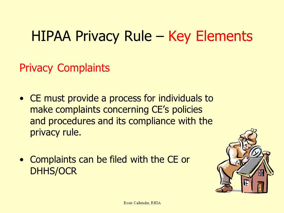 Rosie Callender, RHIA HIPAA Privacy Rule – Key Elements Privacy Complaints CE must provide a process for individuals to make complaints concerning CE's policies and procedures and its compliance with the privacy rule.