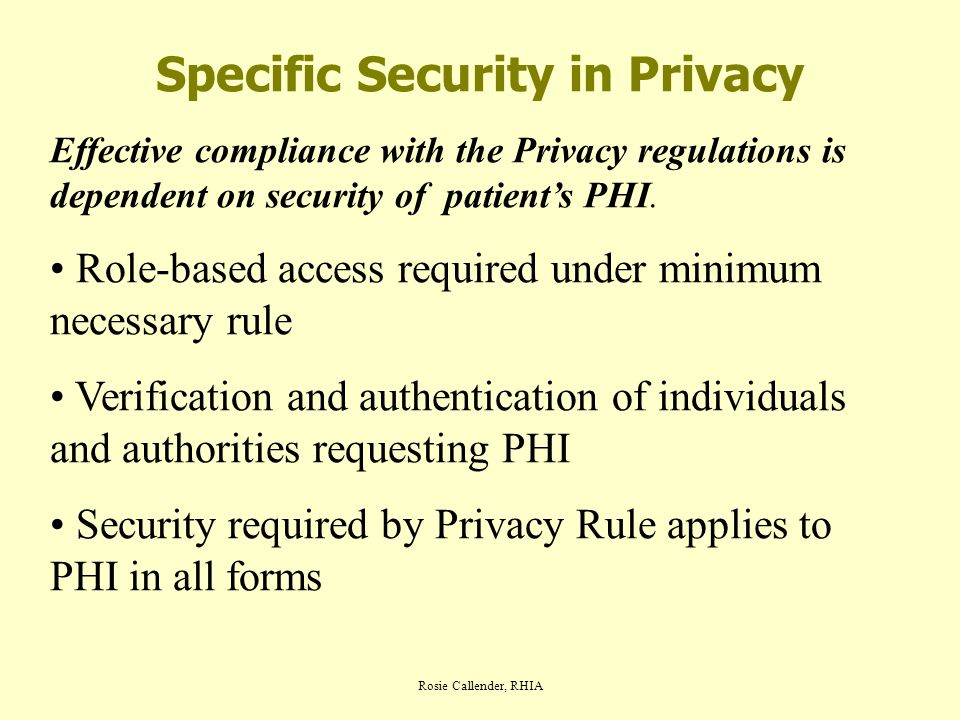 Rosie Callender, RHIA Specific Security in Privacy Effective compliance with the Privacy regulations is dependent on security of patient's PHI.