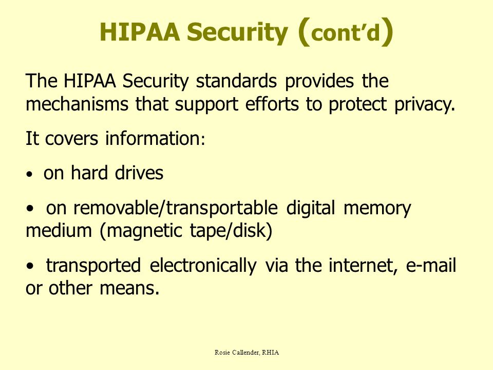 Rosie Callender, RHIA HIPAA Security ( cont'd ) The HIPAA Security standards provides the mechanisms that support efforts to protect privacy. It cover