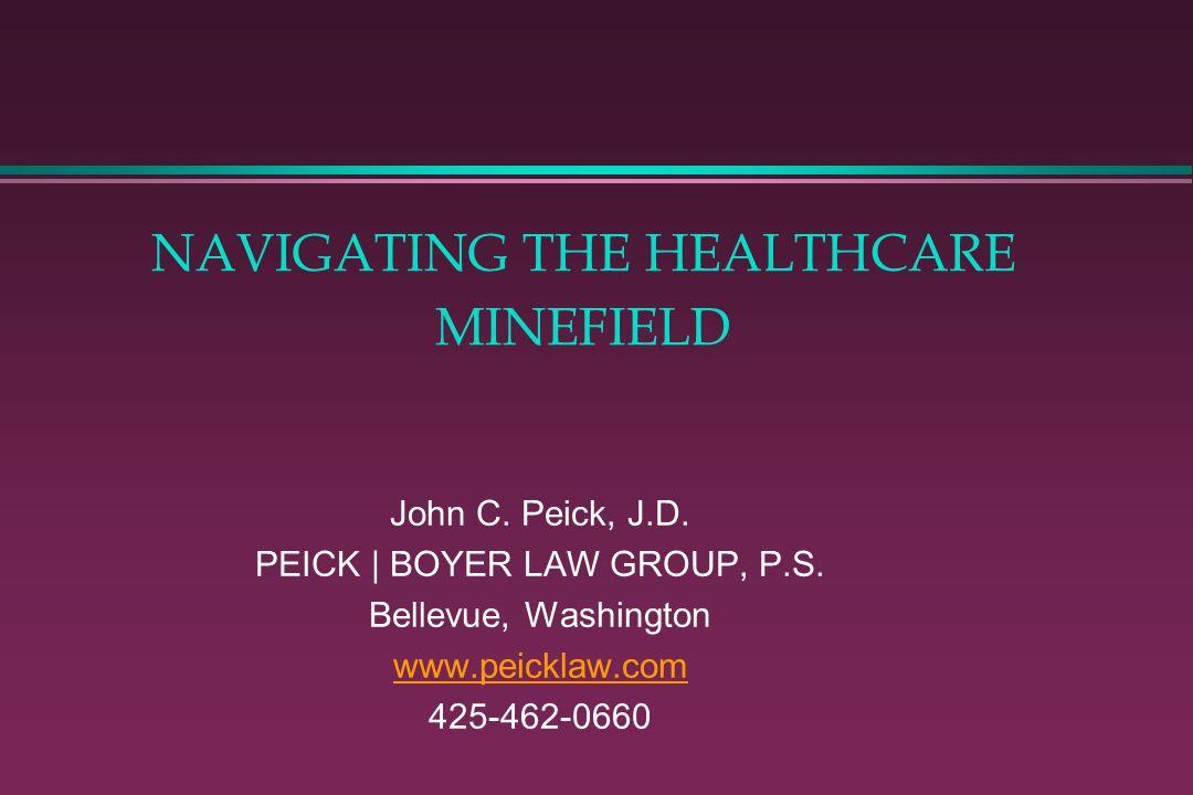 NAVIGATING THE HEALTHCARE MINEFIELD John C. Peick, J.D. PEICK | BOYER LAW GROUP, P.S. Bellevue, Washington www.peicklaw.com 425-462-0660