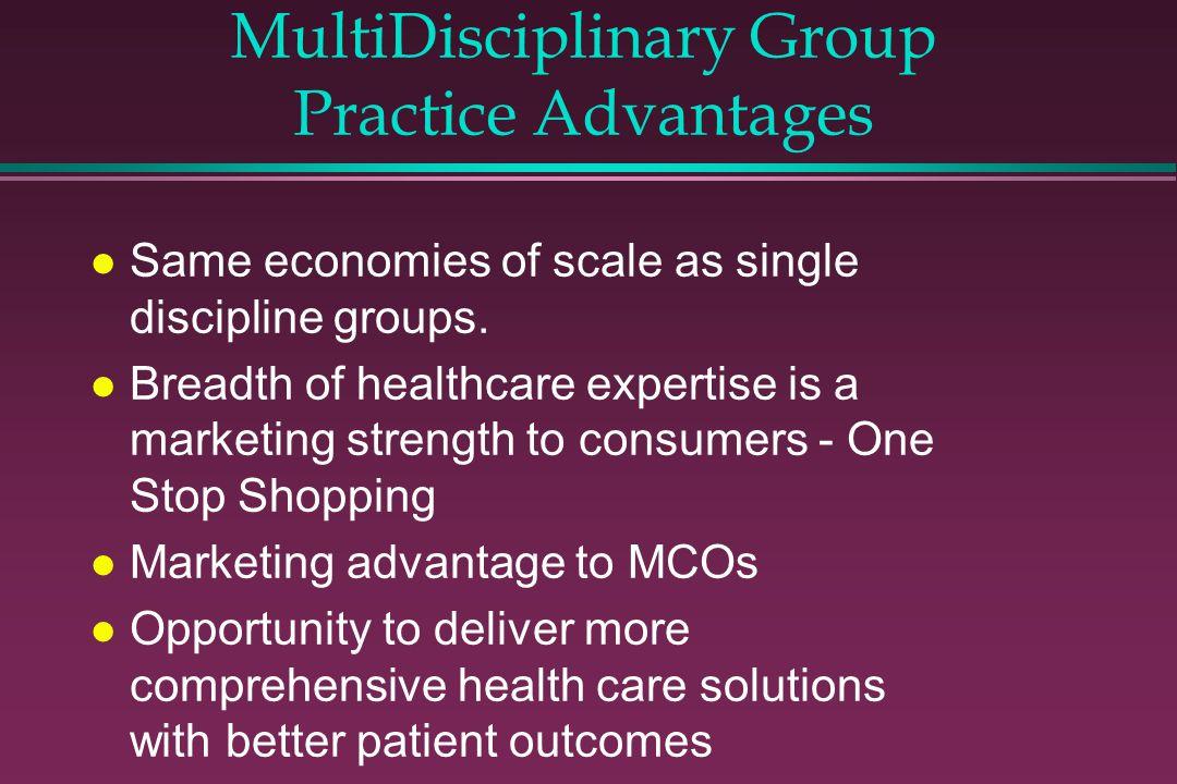 MultiDisciplinary Group Practice Advantages l Same economies of scale as single discipline groups.