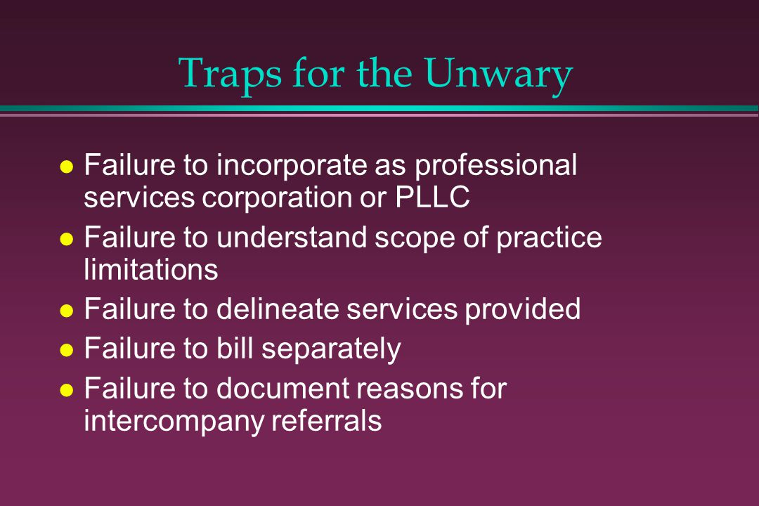 Traps for the Unwary l Failure to incorporate as professional services corporation or PLLC l Failure to understand scope of practice limitations l Failure to delineate services provided l Failure to bill separately l Failure to document reasons for intercompany referrals