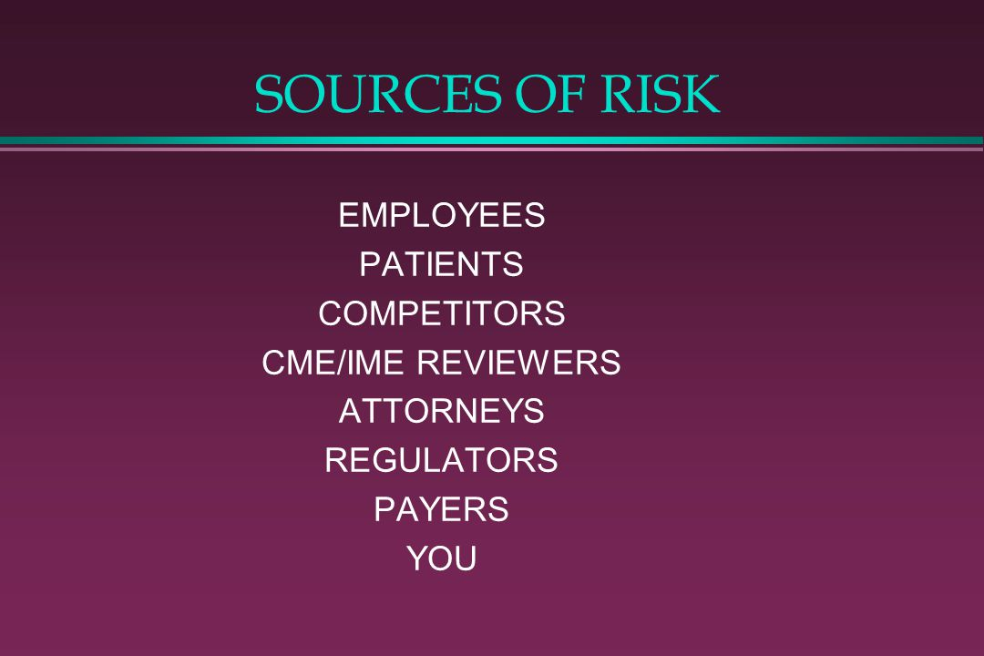 SOURCES OF RISK EMPLOYEES PATIENTS COMPETITORS CME/IME REVIEWERS ATTORNEYS REGULATORS PAYERS YOU