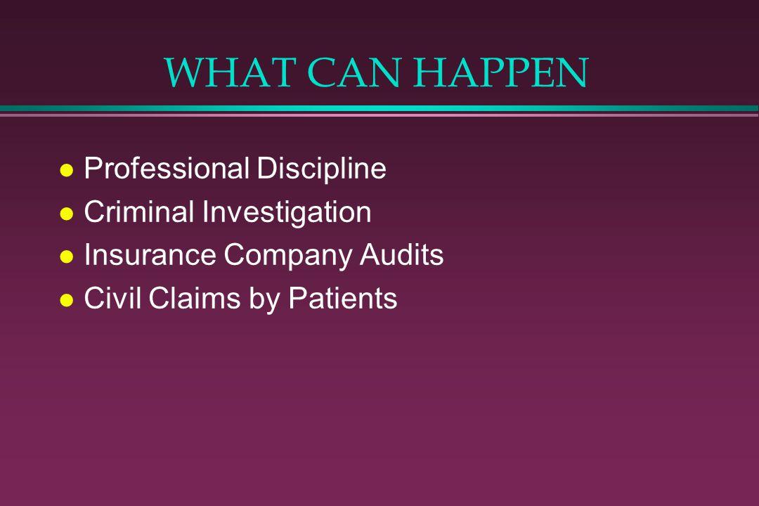 WHAT CAN HAPPEN l Professional Discipline l Criminal Investigation l Insurance Company Audits l Civil Claims by Patients