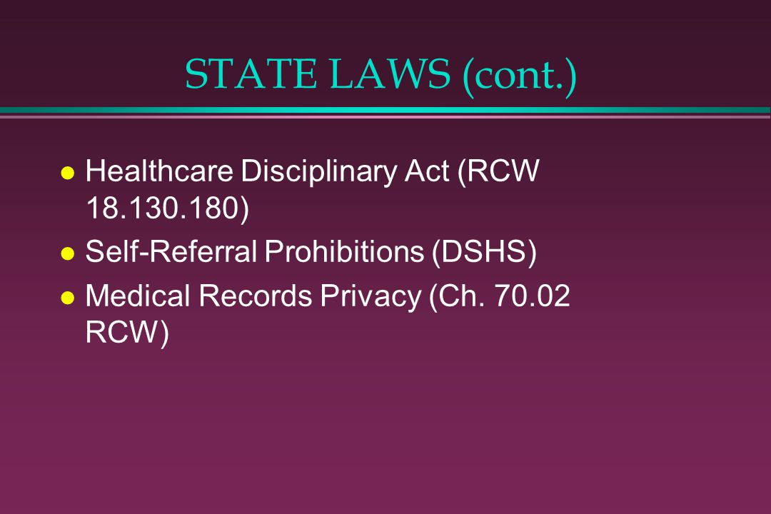 STATE LAWS (cont.) l Healthcare Disciplinary Act (RCW 18.130.180) l Self-Referral Prohibitions (DSHS) l Medical Records Privacy (Ch.