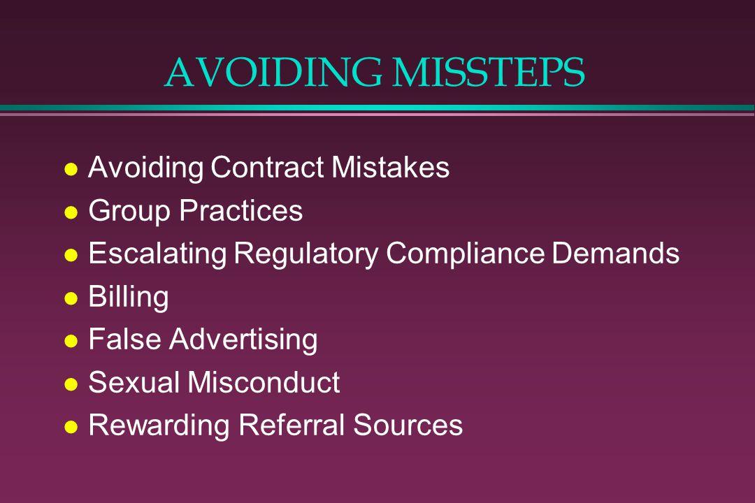 AVOIDING MISSTEPS l Avoiding Contract Mistakes l Group Practices l Escalating Regulatory Compliance Demands l Billing l False Advertising l Sexual Misconduct l Rewarding Referral Sources