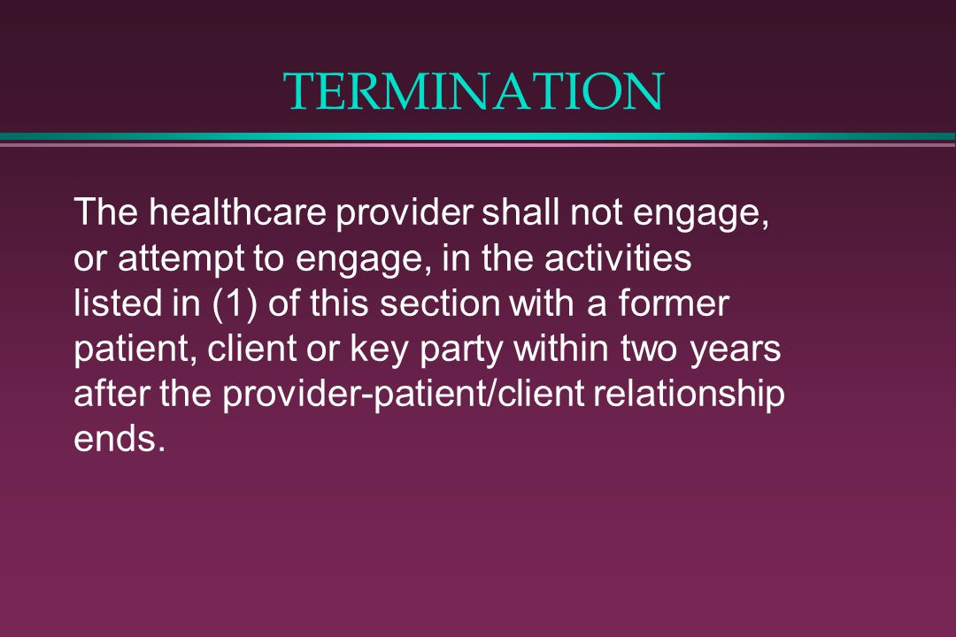 TERMINATION The healthcare provider shall not engage, or attempt to engage, in the activities listed in (1) of this section with a former patient, client or key party within two years after the provider-patient/client relationship ends.