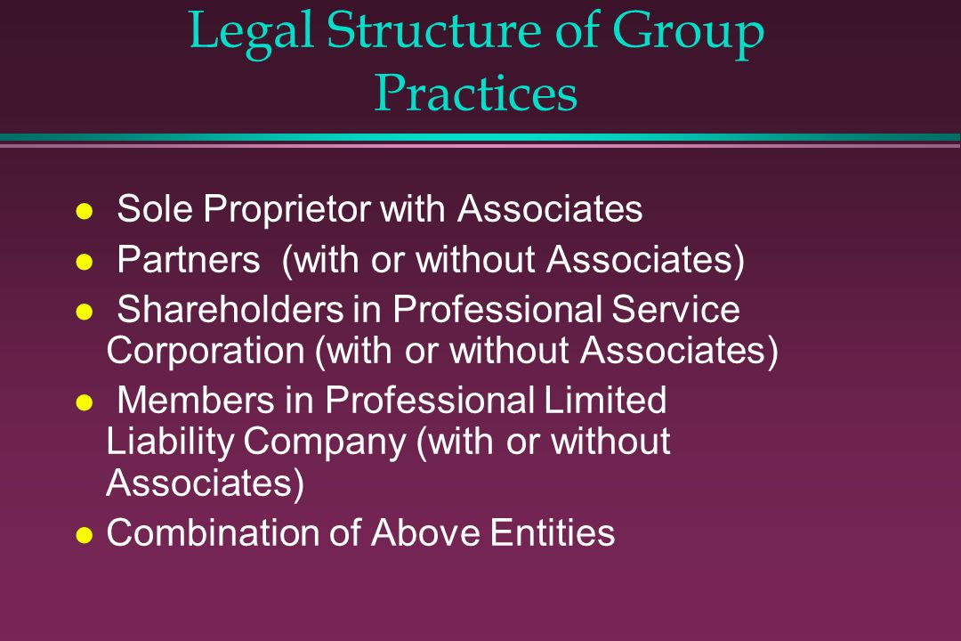 Legal Structure of Group Practices l Sole Proprietor with Associates l Partners (with or without Associates) l Shareholders in Professional Service Corporation (with or without Associates) l Members in Professional Limited Liability Company (with or without Associates) l Combination of Above Entities