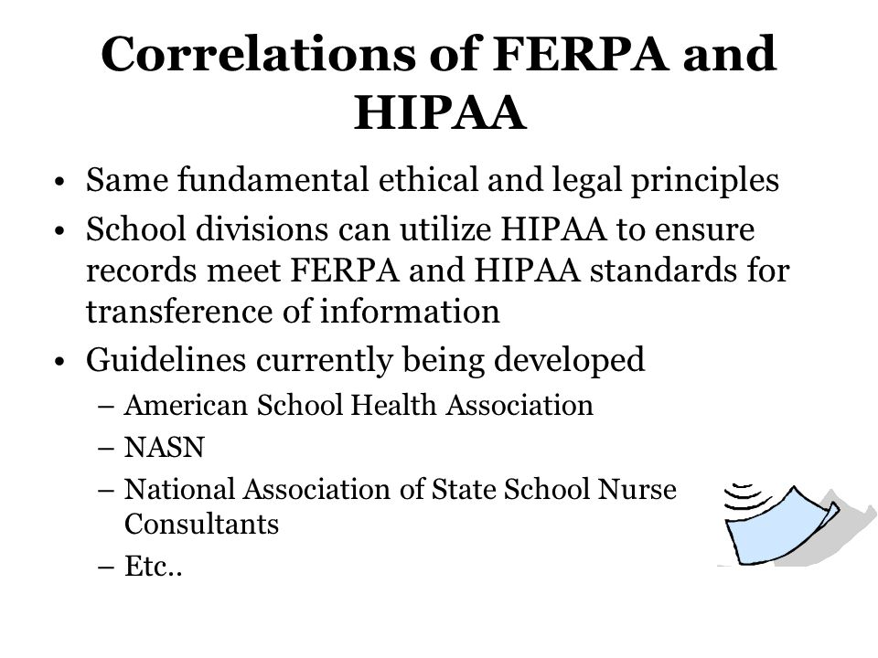 Correlations of FERPA and HIPAA Same fundamental ethical and legal principles School divisions can utilize HIPAA to ensure records meet FERPA and HIPA