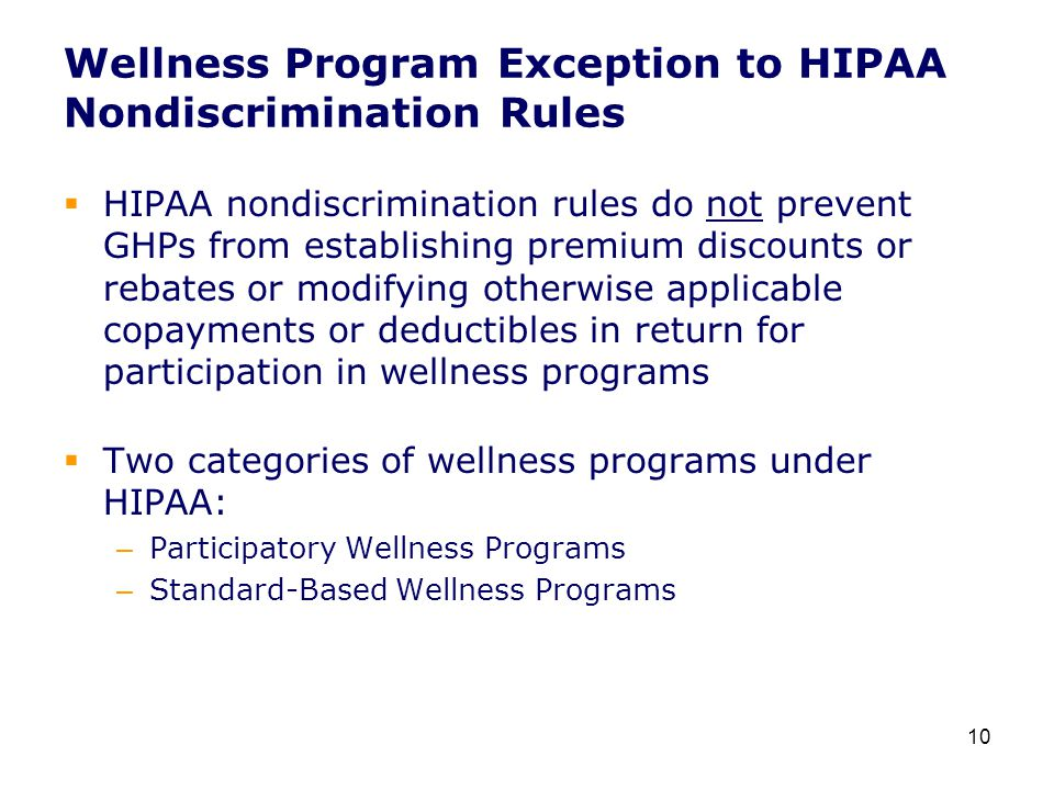Wellness Program Exception to HIPAA Nondiscrimination Rules  HIPAA nondiscrimination rules do not prevent GHPs from establishing premium discounts or rebates or modifying otherwise applicable copayments or deductibles in return for participation in wellness programs  Two categories of wellness programs under HIPAA: – Participatory Wellness Programs – Standard-Based Wellness Programs 10